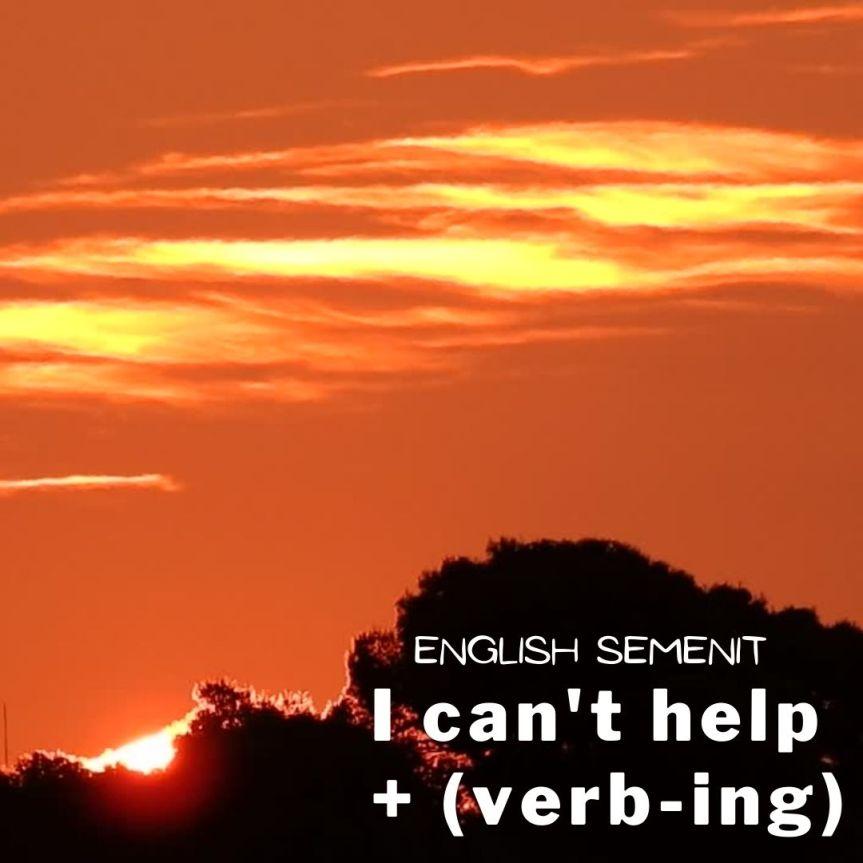 English Semenit: 'I can't help + (verb-ing)'
